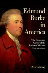 Edmund Burke in AmericaThe Contested Career of the Father of Modern Conservatism$