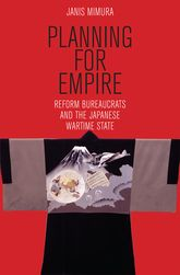 Planning for Empire – Reform Bureaucrats and the Japanese Wartime State - Cornell Scholarship Online