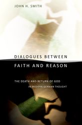 Dialogues between Faith and ReasonThe Death and Return of God in Modern German Thought$