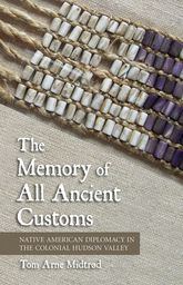 The Memory of All Ancient CustomsNative American Diplomacy in the Colonial Hudson Valley