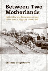 Between Two MotherlandsNationality and Emigration among the Greeks of Bulgaria, 1900-1949