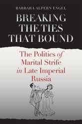 Breaking the Ties That Bound: The Politics of Marital Strife in Late Imperial Russia