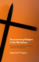 Encountering Religion in the WorkplaceThe Legal Rights and Responsibilities of Workers and Employers$