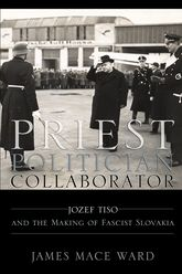 Priest, Politician, CollaboratorJozef Tiso and the Making of Fascist Slovakia$