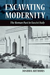 Excavating ModernityThe Roman Past in Fascist Italy