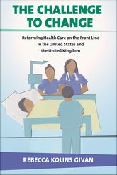 The Challenge to ChangeReforming Health Care on the Front Line in the United States and the United Kingdom