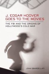 J. Edgar Hoover Goes to the MoviesThe FBI and the Origins of Hollywood's Cold War