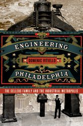 Engineering PhiladelphiaThe Sellers Family and the Industrial Metropolis