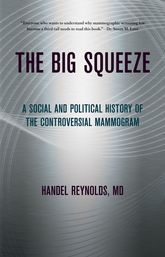 The Big SqueezeA Social and Political History of the Controversial Mammogram