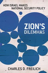 Zion's DilemmasHow Israel Makes National Security Policy$