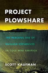 Project PlowshareThe Peaceful Use of Nuclear Explosives in Cold War America