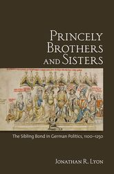Princely Brothers and SistersThe Sibling Bond in German Politics, 1100-1250$