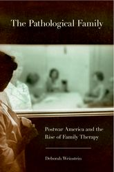 The Pathological FamilyPostwar America and the Rise of Family Therapy