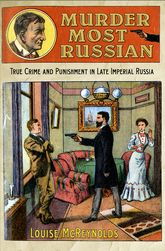 Murder Most RussianTrue Crime and Punishment in Late Imperial Russia