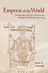 Emperor of the WorldCharlemagne and the Construction of Imperial Authority, 800-1229