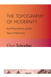 The Topography of ModernityKarl Philipp Moritz and the Space of Autonomy$