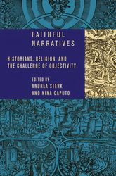 Faithful NarrativesHistorians, Religion, and the Challenge of Objectivity$