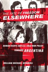 The Fate of Freedom ElsewhereHuman Rights and U.S. Cold War Policy toward Argentina$