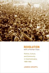 Revolution with a Human FacePolitics, Culture, and Community in Czechoslovakia, 1989-1992$