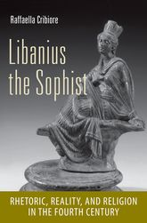 Libanius the SophistRhetoric, Reality, and Religion in the Fourth Century$