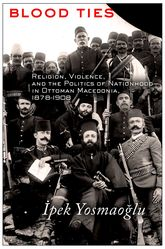 Blood TiesReligion, Violence and the Politics of Nationhood in Ottoman Macedonia, 1878-1908