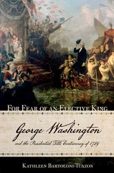 For Fear of an Elective KingGeorge Washington and the Presidential Title Controversy of 1789