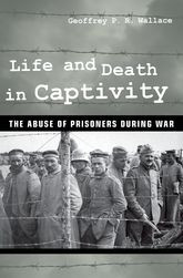 Life and Death in CaptivityThe Abuse of Prisoners during War