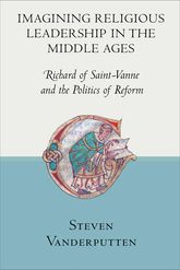 Imagining Religious Leadership in the Middle AgesRichard of Saint-Vanne and the Politics of Reform$