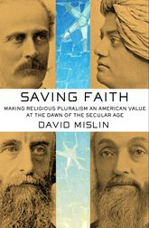 Saving FaithMaking Religious Pluralism an American Value at the Dawn of the Secular Age$
