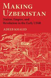 Making UzbekistanNation, Empire, and Revolution in the Early USSR
