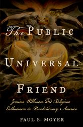 The Public Universal FriendJemima Wilkinson and Religious Enthusiasm in Revolutionary America