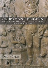 On Roman ReligionLived Religion and the Individual in Ancient Rome$