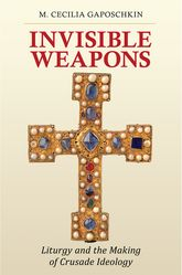 Invisible WeaponsLiturgy and the Making of Crusade Ideology$