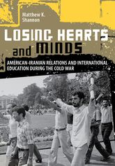 Losing Hearts and MindsAmerican-Iranian Relations and International Education during the Cold War
