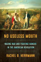 No Useless MouthWaging War and Fighting Hunger in the American Revolution