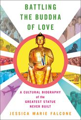 Battling the Buddha of LoveA Cultural Biography of the Greatest Statue Never Built