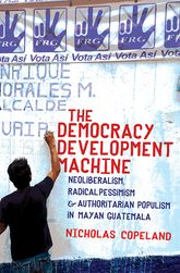 The Democracy Development MachineNeoliberalism, Radical Pessimism, and Authoritarian Populism in Mayan Guatemala