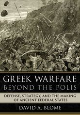 Greek Warfare beyond the PolisDefense, Strategy, and the Making of Ancient Federal States
