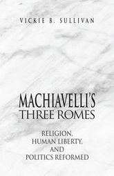 Machiavelli's Three RomesReligion, Human Liberty, and Politics Reformed