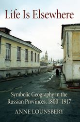Life Is ElsewhereSymbolic Geography in the Russian Provinces, 1800-1917