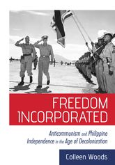 Freedom Incorporated – Anticommunism and Philippine Independence in the Age of Decolonization - Cornell Scholarship Online